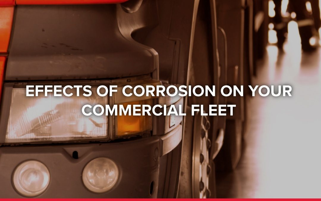 Effects of Corrosion on Your Commercial Fleet