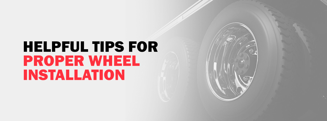 Helpful Tips for Proper Wheel Installation & Inspection